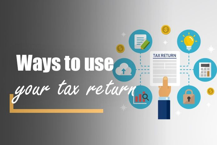 Ways in Which You Can Use Your Tax Return